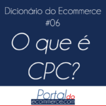 o-que-e-cpc-dicionario-do-ecommerce-portal-do-ecommerce